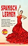 Spanisch lernen: Spielend einfach Spanisch lernen mit den meist benutzten spanischen Vokablen und Kurzgeschichten zum besseren Dialog